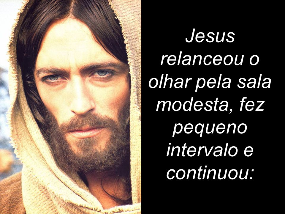 Jesus relanceou o olhar pela sala modesta, fez pequeno intervalo e continuou: