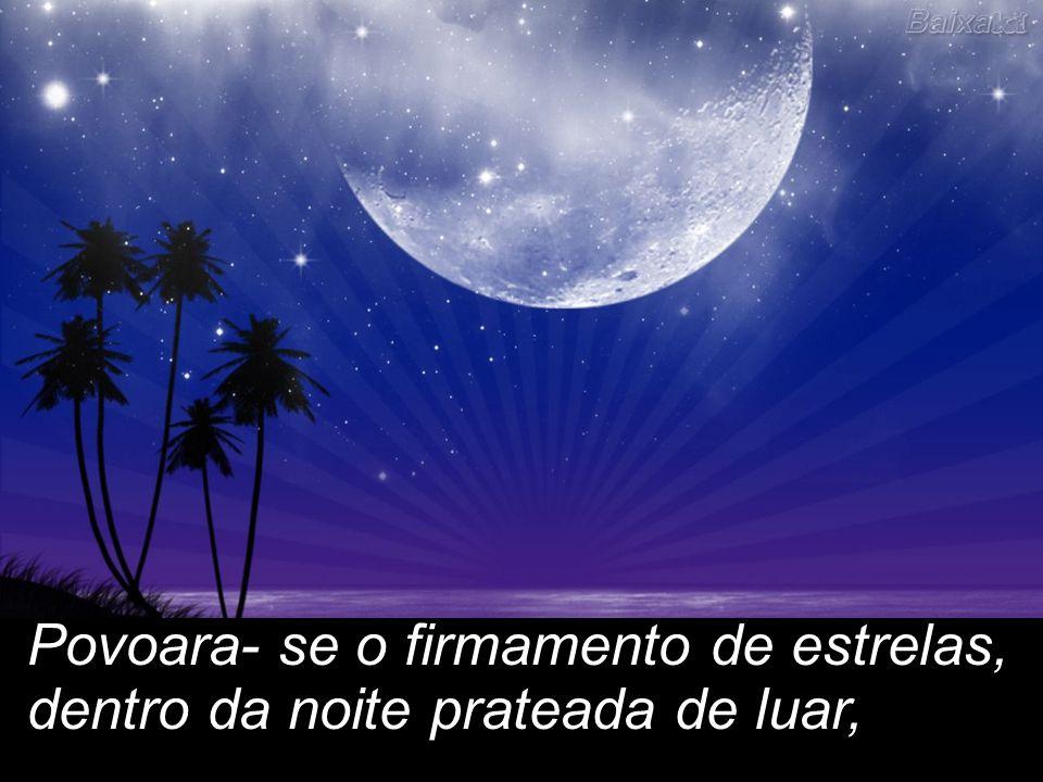 Povoara- se o firmamento de estrelas, dentro da noite prateada de luar,