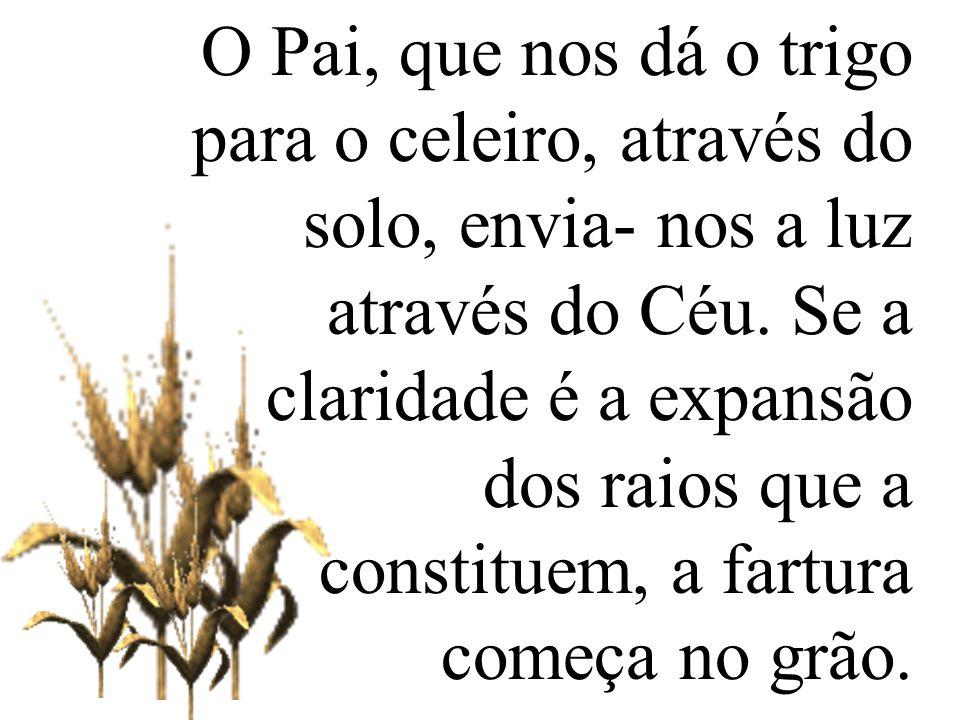 O Pai, que nos dá o trigo para o celeiro, através do solo, envia- nos a luz através do Céu. Se a claridade é a expansão