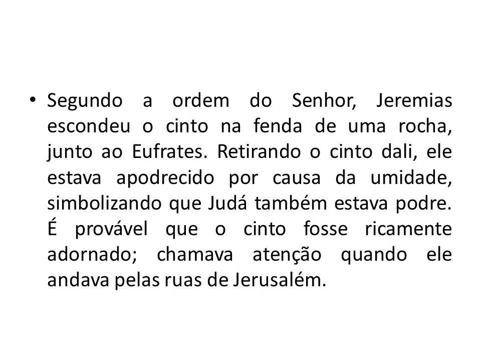 Segundo a ordem do Senhor, Jeremias escondeu o cinto na fenda de uma rocha, junto ao Eufrates.