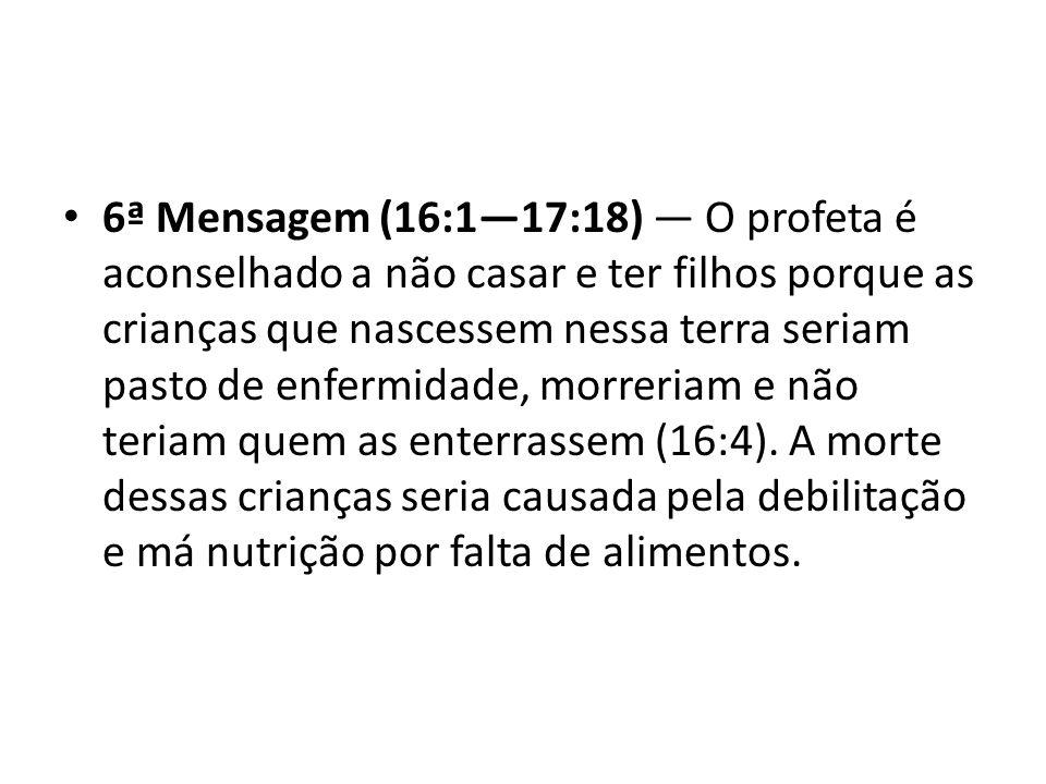 6ª Mensagem (16:1—17:18) — O profeta é aconselhado a não casar e ter filhos porque as crianças que nascessem nessa terra seriam pasto de enfermidade, morreriam e não teriam quem as enterrassem (16:4).