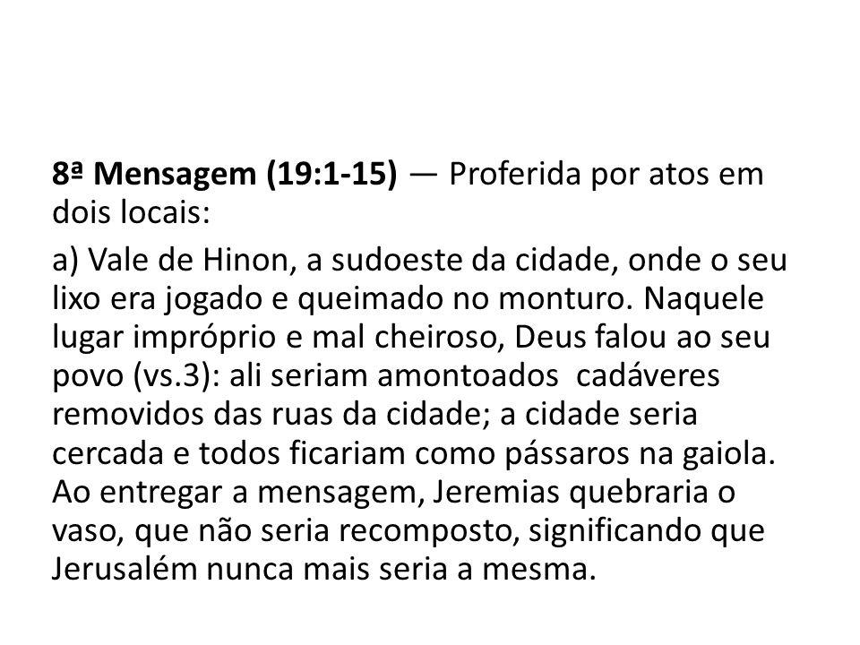 8ª Mensagem (19:1-15) — Proferida por atos em dois locais: a) Vale de Hinon, a sudoeste da cidade, onde o seu lixo era jogado e queimado no monturo.