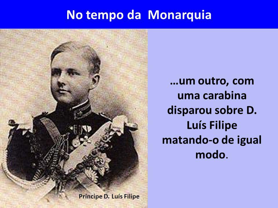 No tempo da Monarquia …um outro, com uma carabina disparou sobre D. Luís Filipe matando-o de igual modo.