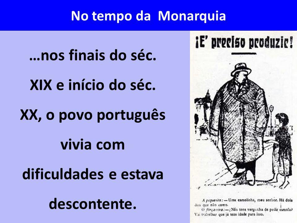No tempo da Monarquia …nos finais do séc. XIX e início do séc. XX, o povo português vivia com dificuldades e estava descontente.