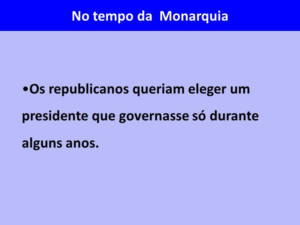 No tempo da Monarquia Os republicanos queriam eleger um presidente que governasse só durante alguns anos.