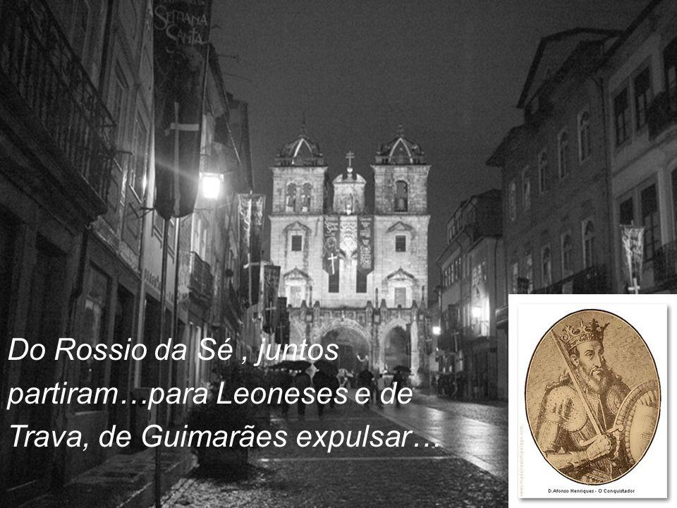 Do Rossio da Sé , juntos partiram…para Leoneses e de Trava, de Guimarães expulsar…