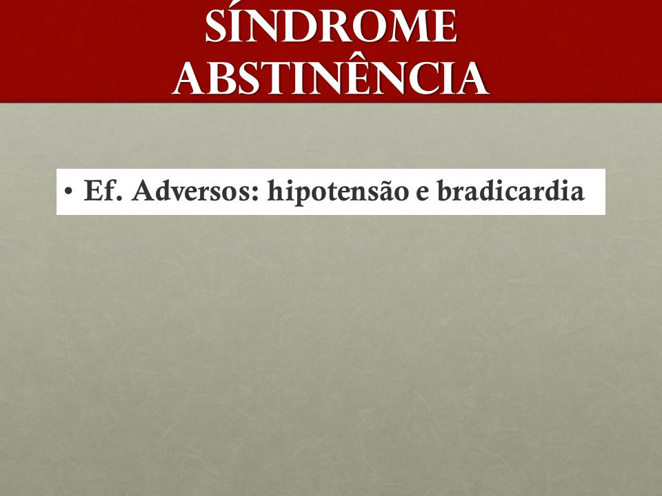 Síndrome abstinência Ef. Adversos: hipotensão e bradicardia