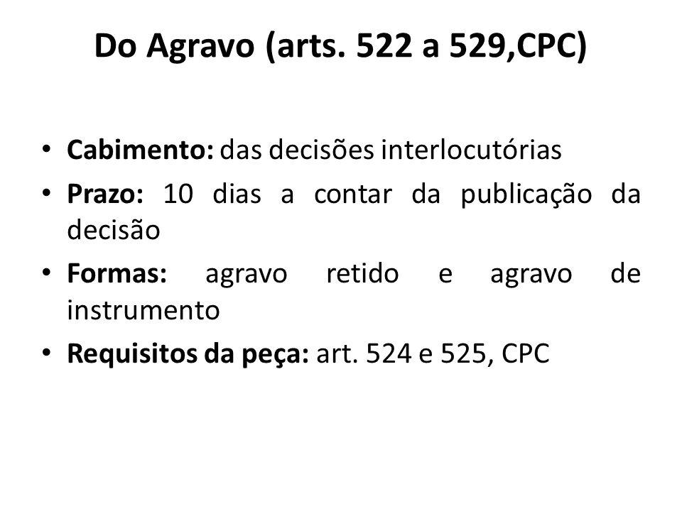 Do Agravo (arts. 522 a 529,CPC) Cabimento: das decisões interlocutórias. Prazo: 10 dias a contar da publicação da decisão.