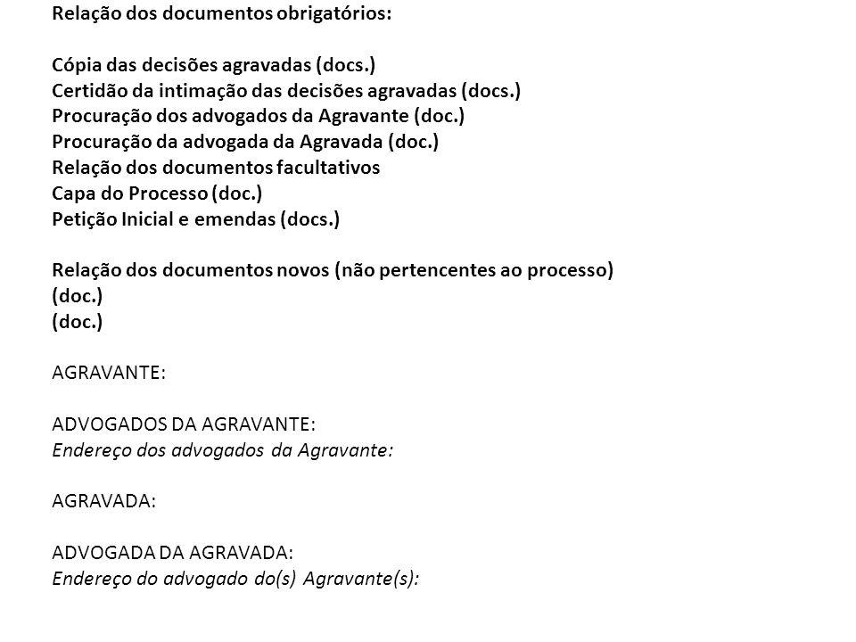 Relação dos documentos obrigatórios: Cópia das decisões agravadas (docs.) Certidão da intimação das decisões agravadas (docs.) Procuração dos advogados da Agravante (doc.) Procuração da advogada da Agravada (doc.) Relação dos documentos facultativos Capa do Processo (doc.) Petição Inicial e emendas (docs.) Relação dos documentos novos (não pertencentes ao processo) (doc.) AGRAVANTE: ADVOGADOS DA AGRAVANTE: Endereço dos advogados da Agravante: AGRAVADA: ADVOGADA DA AGRAVADA: Endereço do advogado do(s) Agravante(s):