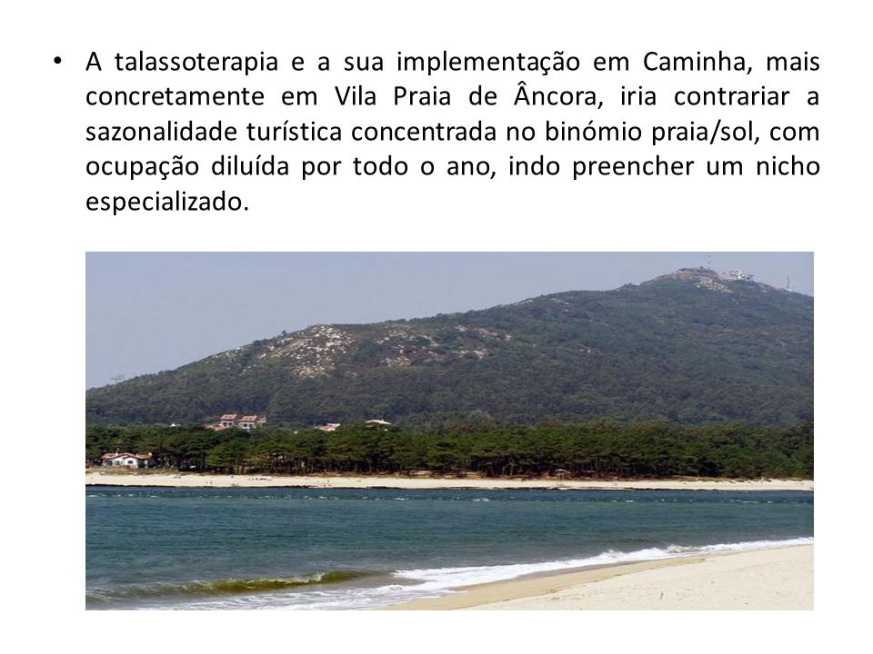 A talassoterapia e a sua implementação em Caminha, mais concretamente em Vila Praia de Âncora, iria contrariar a sazonalidade turística concentrada no binómio praia/sol, com ocupação diluída por todo o ano, indo preencher um nicho especializado.