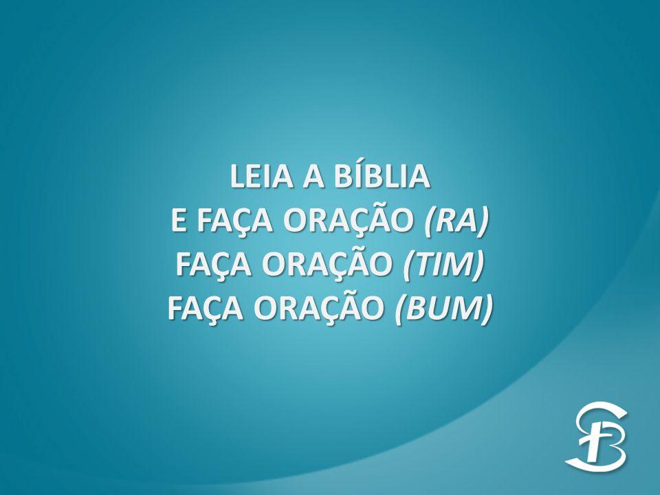 LEIA A BÍBLIA E FAÇA ORAÇÃO (RA) FAÇA ORAÇÃO (TIM) FAÇA ORAÇÃO (BUM)