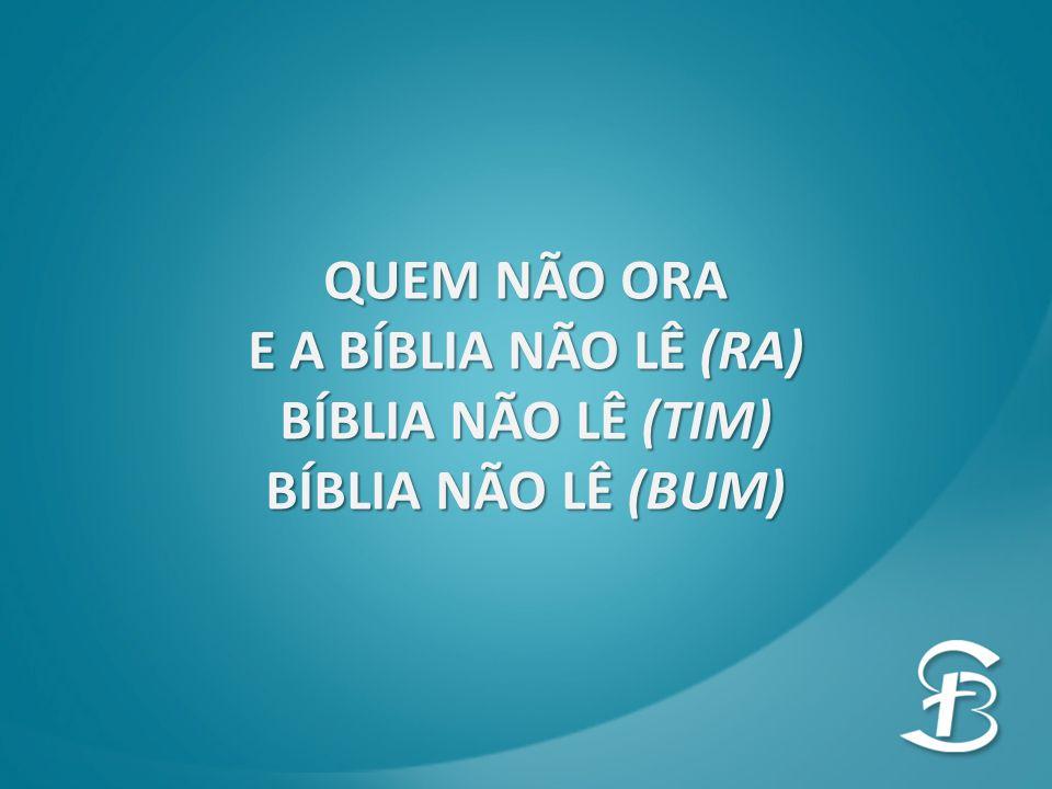 QUEM NÃO ORA E A BÍBLIA NÃO LÊ (RA) BÍBLIA NÃO LÊ (TIM) BÍBLIA NÃO LÊ (BUM)