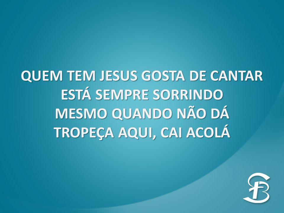 QUEM TEM JESUS GOSTA DE CANTAR