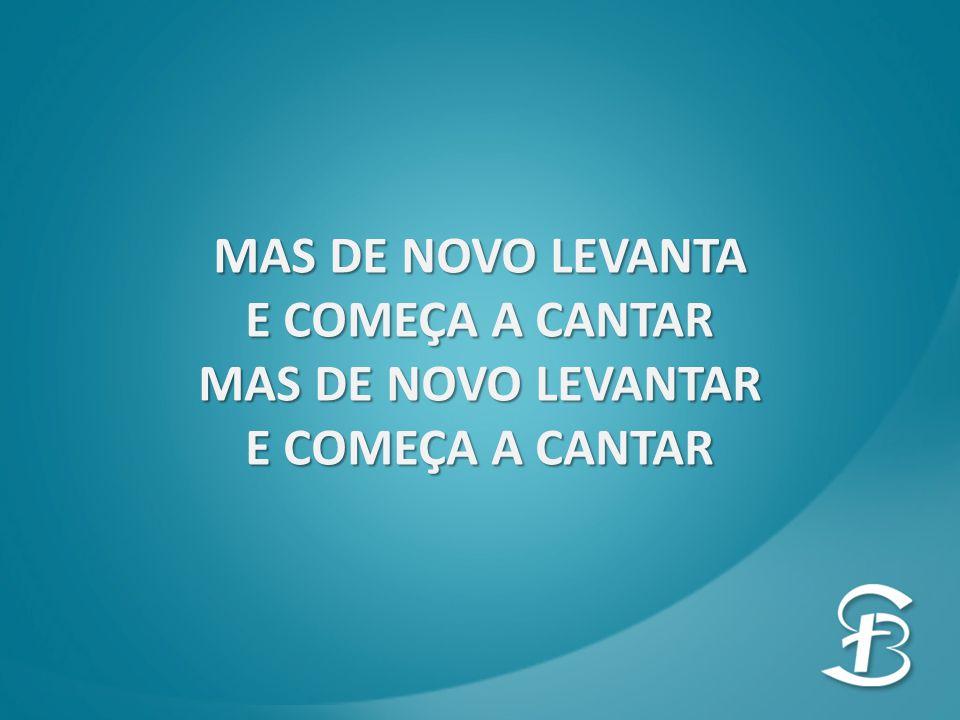MAS DE NOVO LEVANTA E COMEÇA A CANTAR MAS DE NOVO LEVANTAR