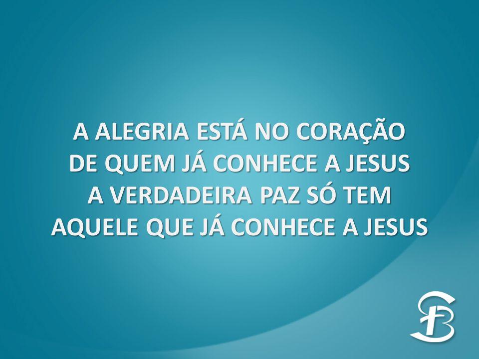 A ALEGRIA ESTÁ NO CORAÇÃO DE QUEM JÁ CONHECE A JESUS