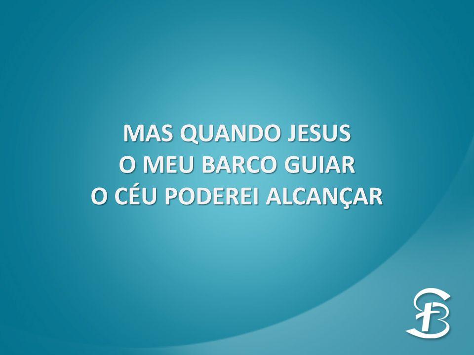 MAS QUANDO JESUS O MEU BARCO GUIAR O CÉU PODEREI ALCANÇAR