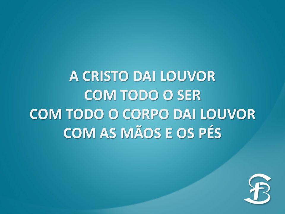 COM TODO O CORPO DAI LOUVOR