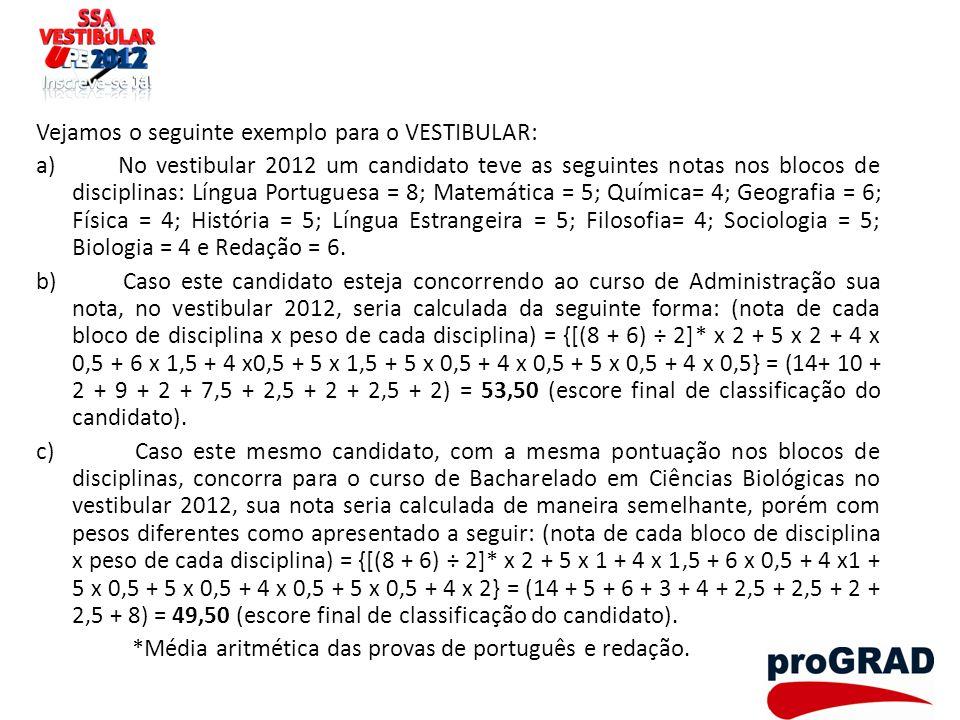 Vejamos o seguinte exemplo para o VESTIBULAR: a) No vestibular 2012 um candidato teve as seguintes notas nos blocos de disciplinas: Língua Portuguesa = 8; Matemática = 5; Química= 4; Geografia = 6; Física = 4; História = 5; Língua Estrangeira = 5; Filosofia= 4; Sociologia = 5; Biologia = 4 e Redação = 6.
