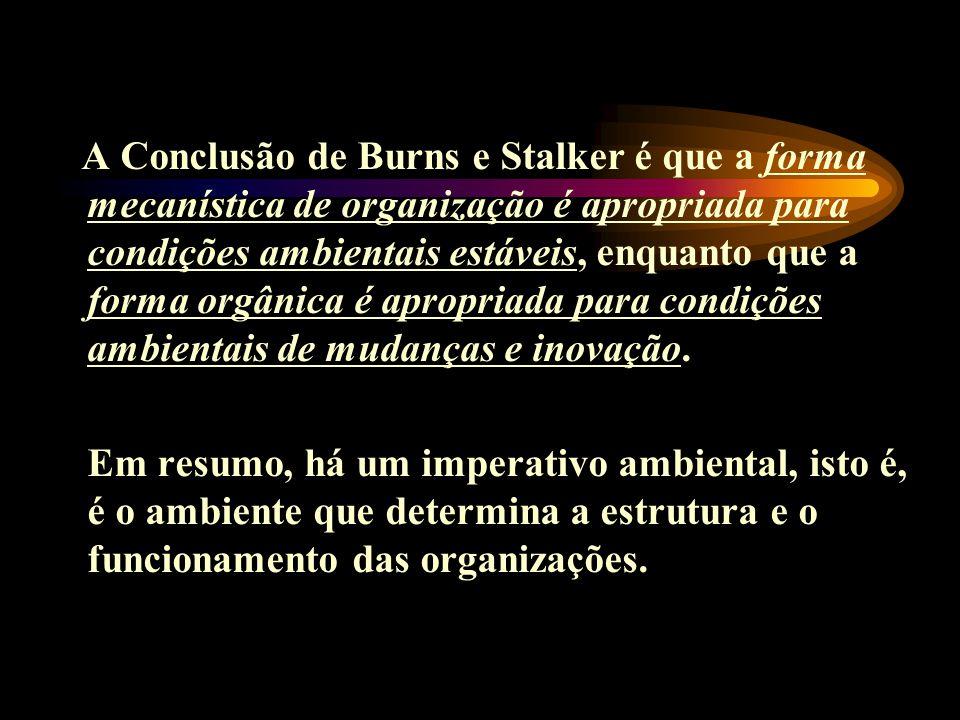 A Conclusão de Burns e Stalker é que a forma mecanística de organização é apropriada para condições ambientais estáveis, enquanto que a forma orgânica é apropriada para condições ambientais de mudanças e inovação.