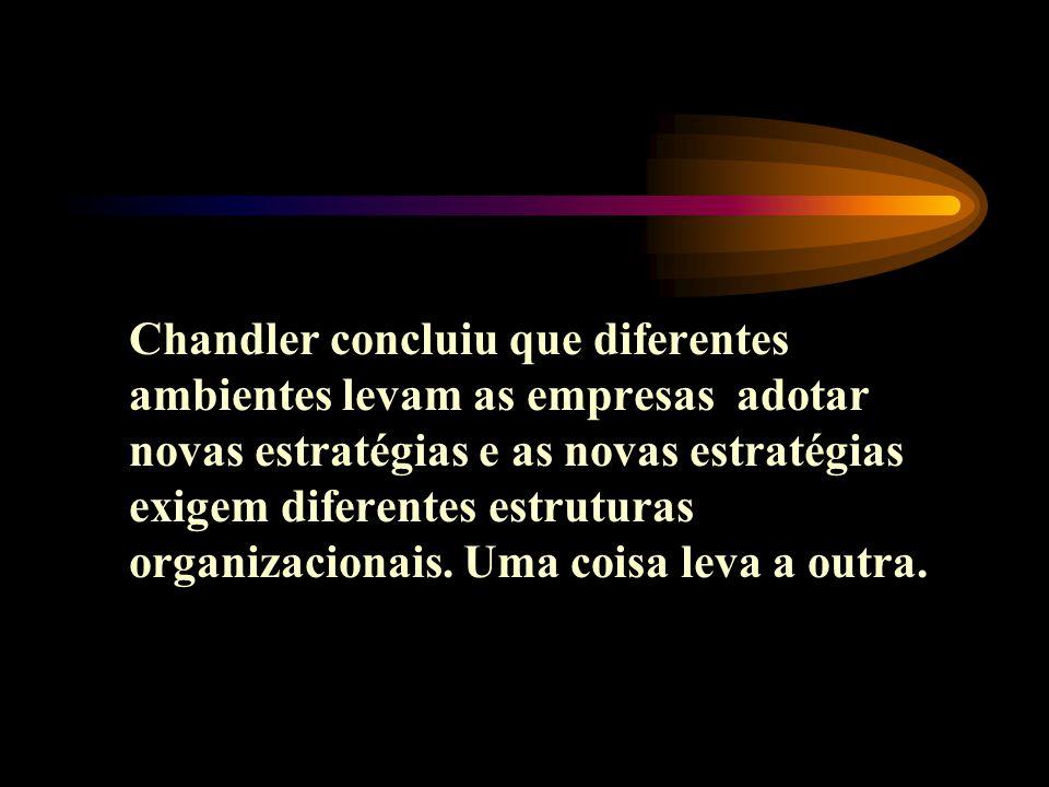 Chandler concluiu que diferentes ambientes levam as empresas adotar novas estratégias e as novas estratégias exigem diferentes estruturas organizacionais.
