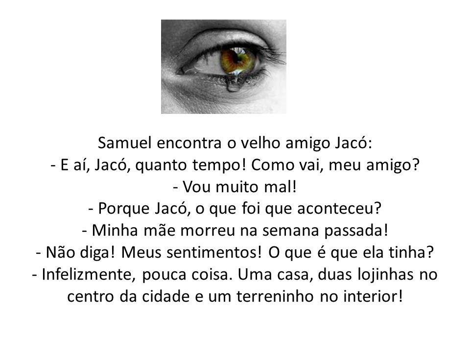 Samuel encontra o velho amigo Jacó: - E aí, Jacó, quanto tempo