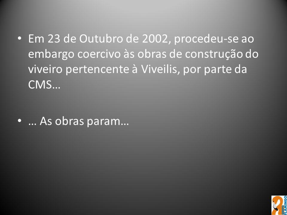 Em 23 de Outubro de 2002, procedeu-se ao embargo coercivo às obras de construção do viveiro pertencente à Viveilis, por parte da CMS…
