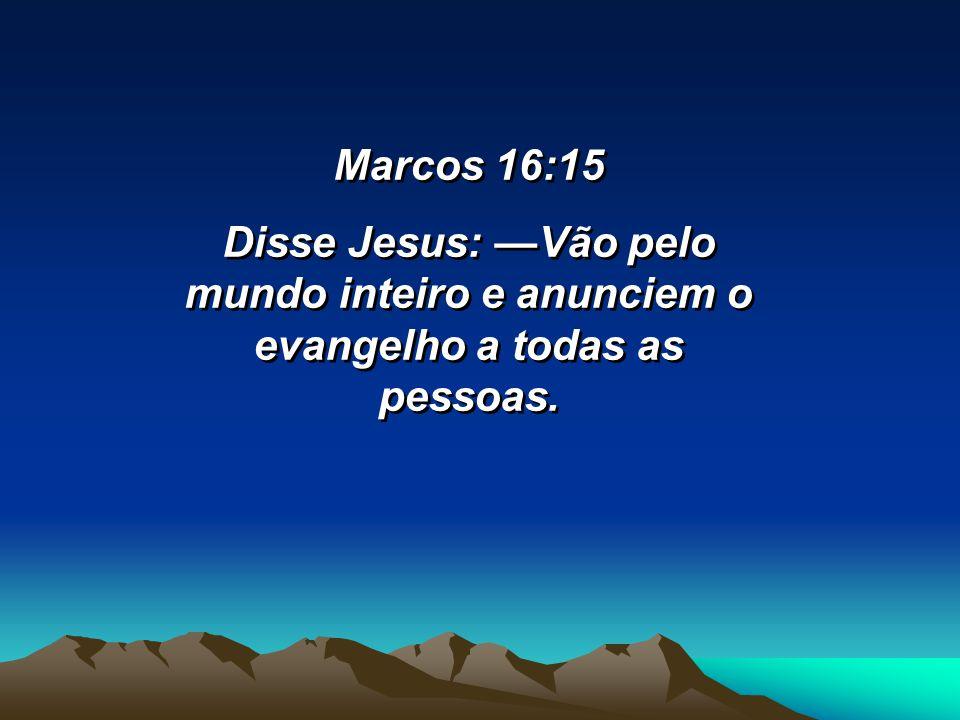 Marcos 16:15 Disse Jesus: —Vão pelo mundo inteiro e anunciem o evangelho a todas as pessoas.