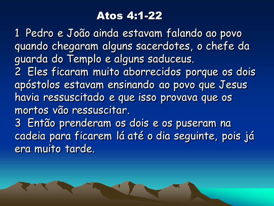 Atos 4:1-22 1 Pedro e João ainda estavam falando ao povo quando chegaram alguns sacerdotes, o chefe da guarda do Templo e alguns saduceus.
