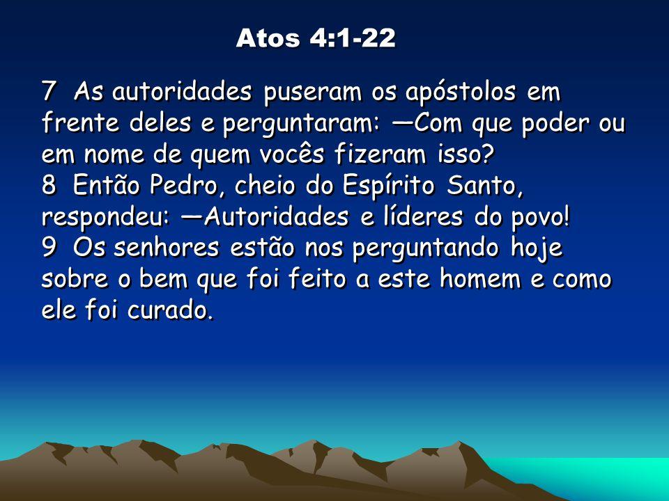 Atos 4:1-22 7 As autoridades puseram os apóstolos em frente deles e perguntaram: —Com que poder ou em nome de quem vocês fizeram isso