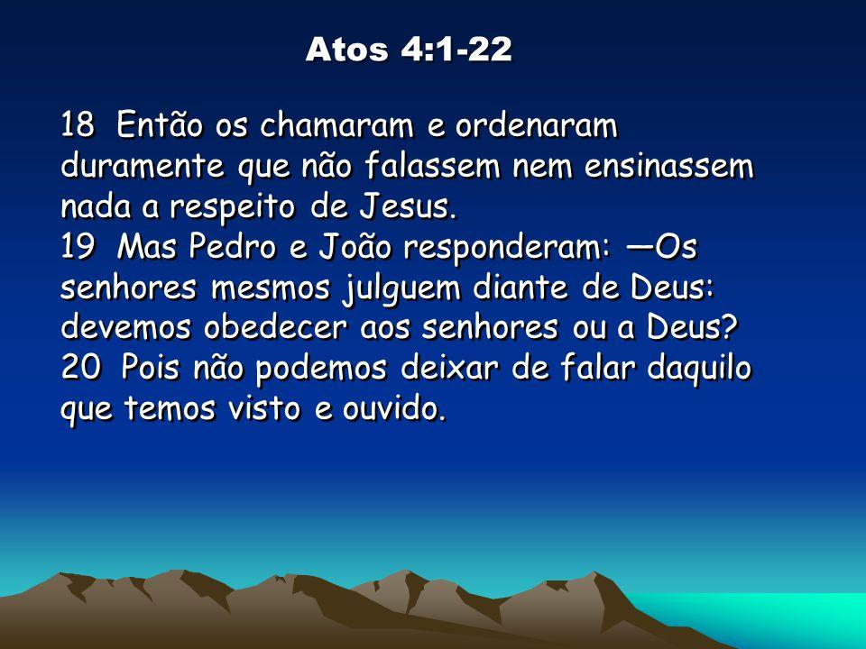 Atos 4:1-22 18 Então os chamaram e ordenaram duramente que não falassem nem ensinassem nada a respeito de Jesus.