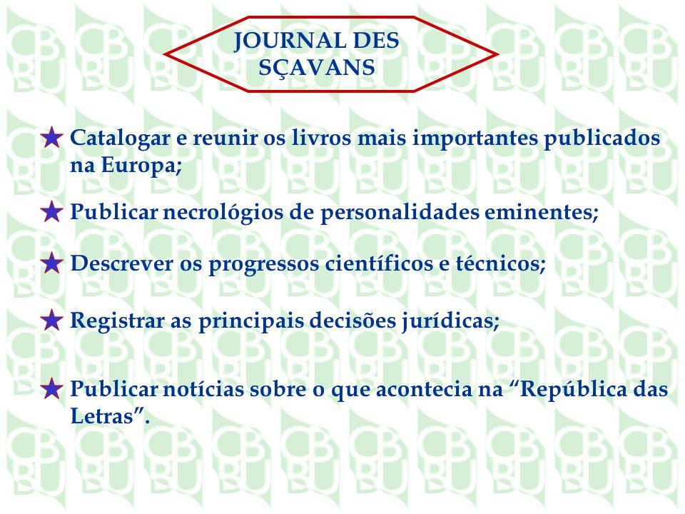JOURNAL DES SÇAVANS Catalogar e reunir os livros mais importantes publicados na Europa; Publicar necrológios de personalidades eminentes;