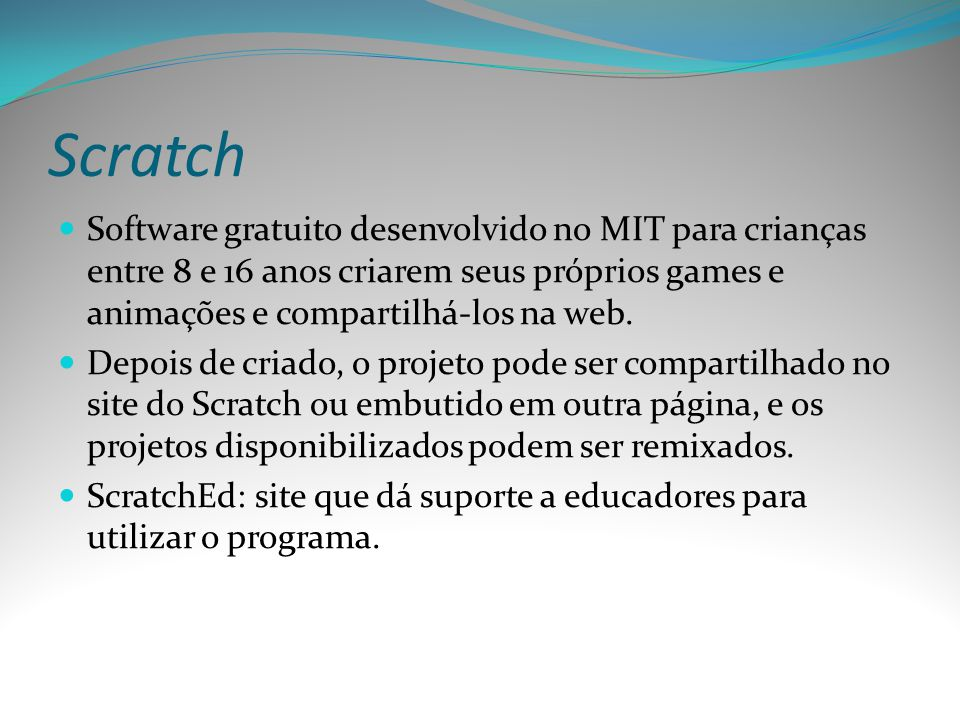 Scratch Software gratuito desenvolvido no MIT para crianças entre 8 e 16 anos criarem seus próprios games e animações e compartilhá-los na web.