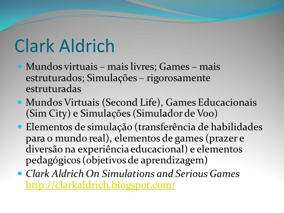 Clark Aldrich Mundos virtuais – mais livres; Games – mais estruturados; Simulações – rigorosamente estruturadas.