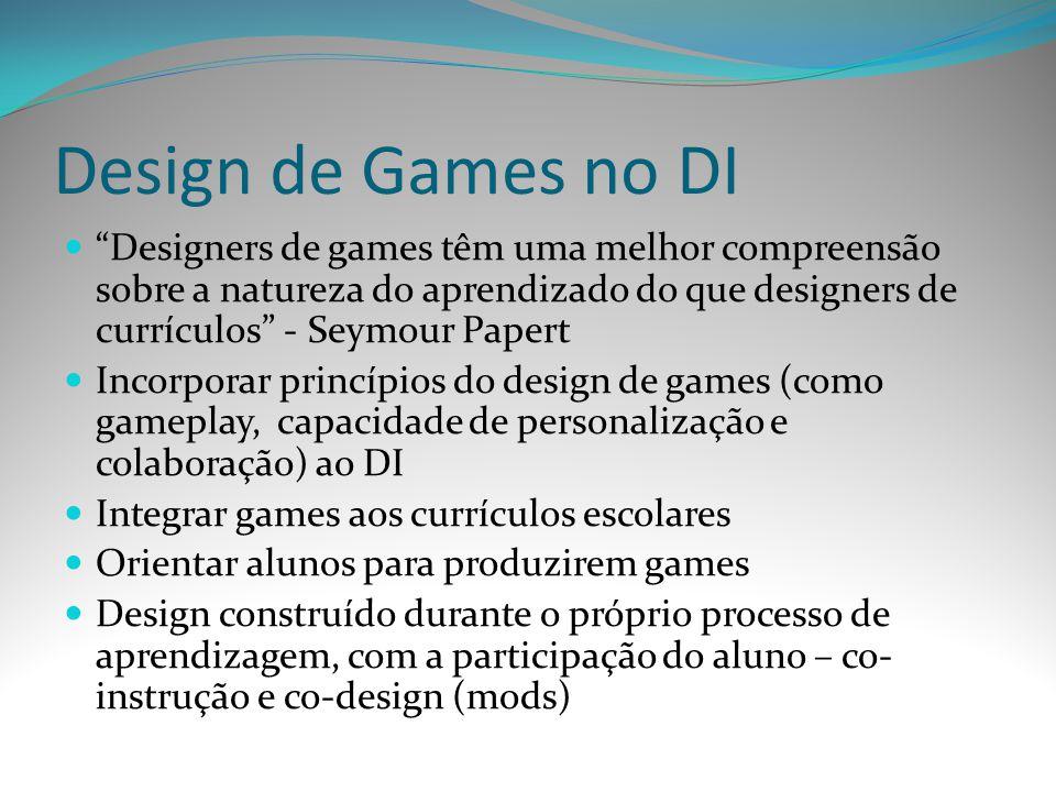 Design de Games no DI Designers de games têm uma melhor compreensão sobre a natureza do aprendizado do que designers de currículos - Seymour Papert.