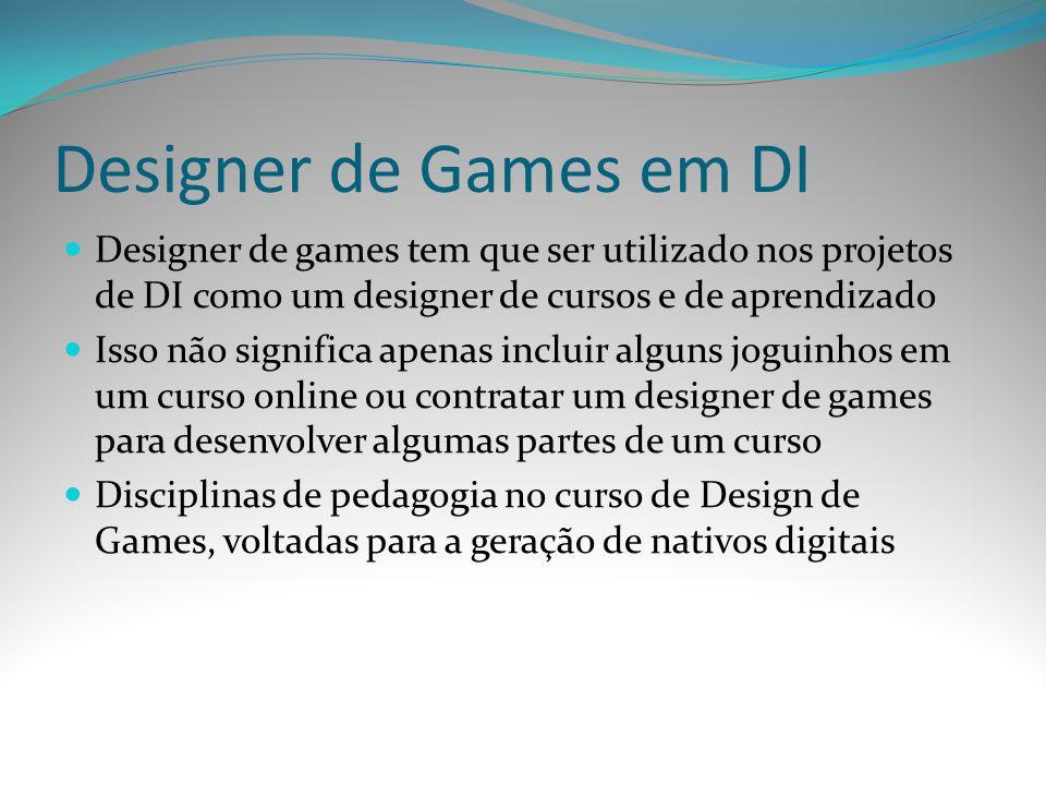 Designer de Games em DI Designer de games tem que ser utilizado nos projetos de DI como um designer de cursos e de aprendizado.