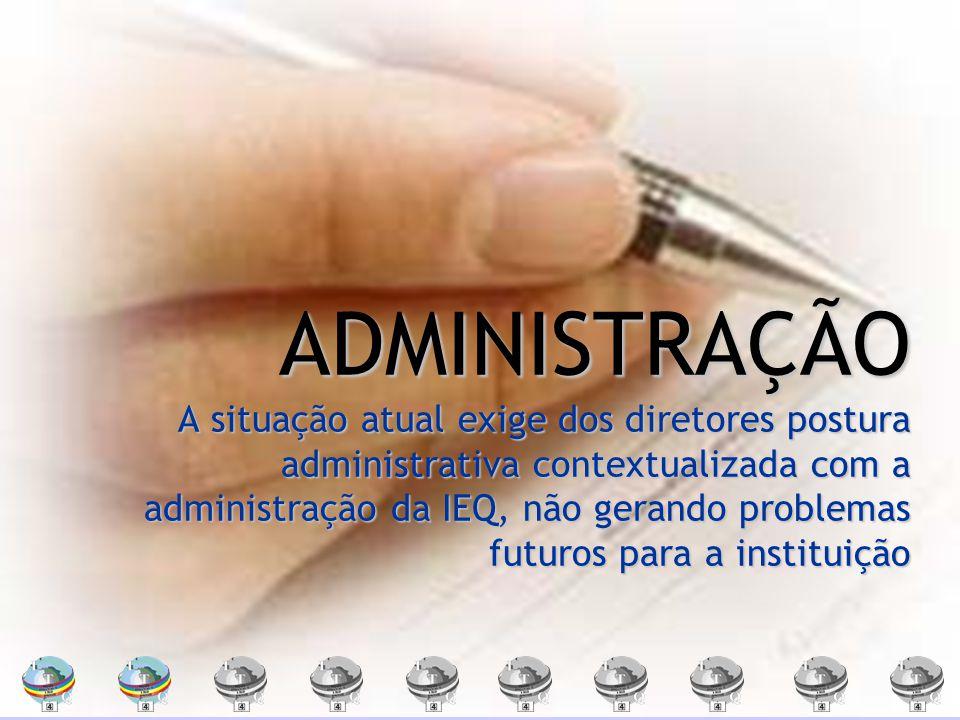 ADMINISTRAÇÃO A situação atual exige dos diretores postura administrativa contextualizada com a administração da IEQ, não gerando problemas futuros para a instituição
