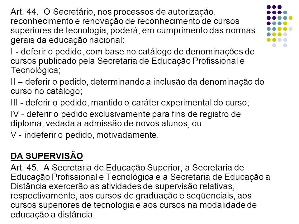 Art. 44. O Secretário, nos processos de autorização, reconhecimento e renovação de reconhecimento de cursos superiores de tecnologia, poderá, em cumprimento das normas gerais da educação nacional: