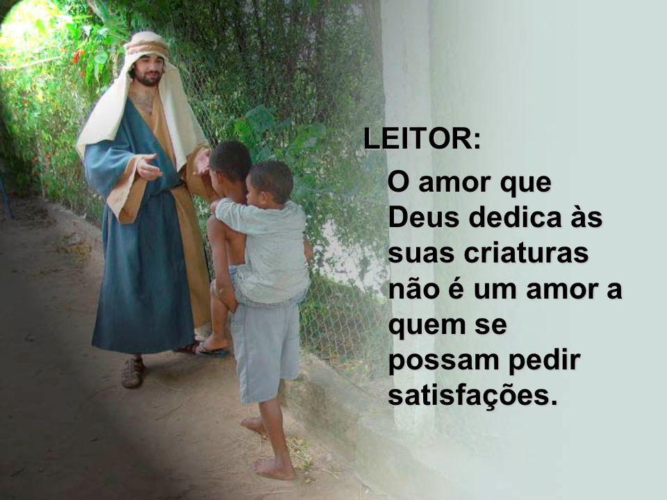LEITOR: O amor que Deus dedica às suas criaturas não é um amor a quem se possam pedir satisfações.