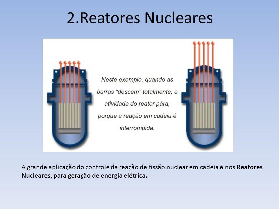 2.Reatores Nucleares A grande aplicação do controle da reação de fissão nuclear em cadeia é nos Reatores.