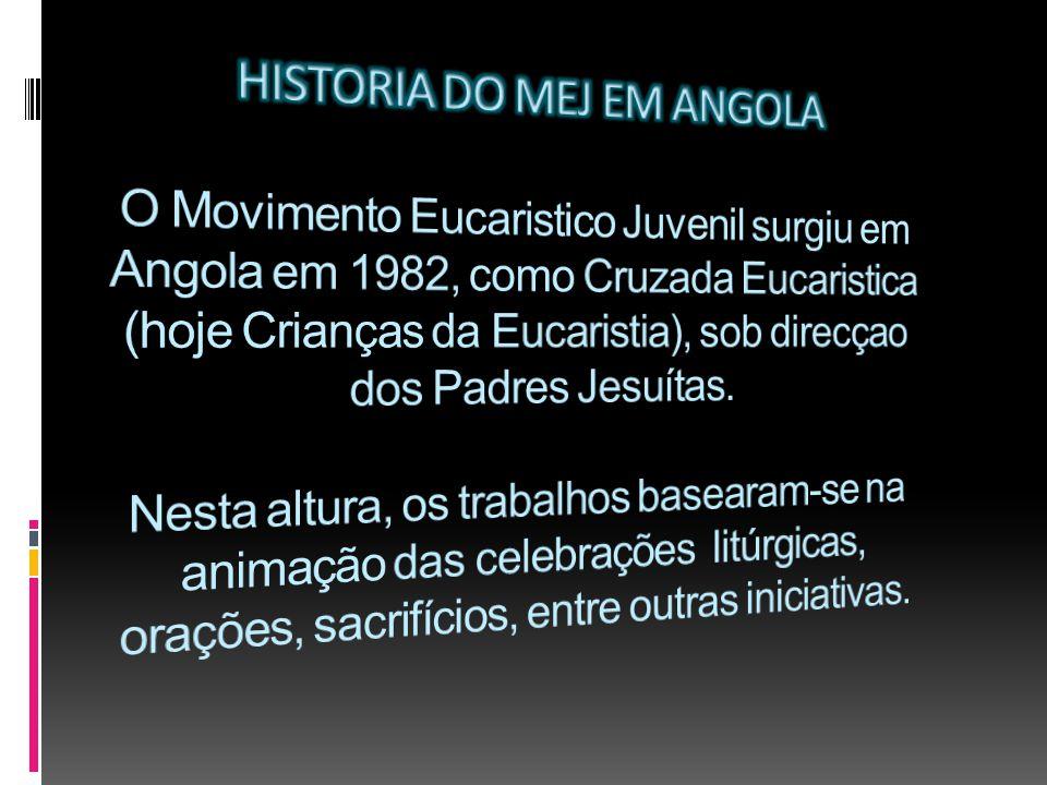 HISTORIA DO MEJ EM ANGOLA O Movimento Eucaristico Juvenil surgiu em Angola em 1982, como Cruzada Eucaristica (hoje Crianças da Eucaristia), sob direcçao dos Padres Jesuítas.