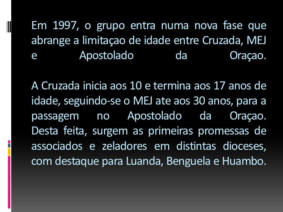 Em 1997, o grupo entra numa nova fase que abrange a limitaçao de idade entre Cruzada, MEJ e Apostolado da Oraçao.