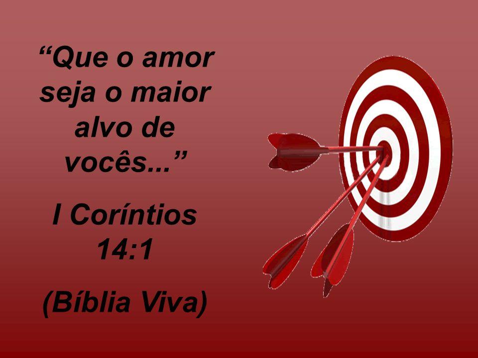 Que o amor seja o maior alvo de vocês...