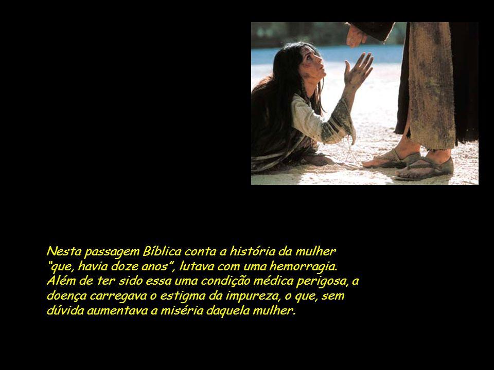 Nesta passagem Bíblica conta a história da mulher que, havia doze anos , lutava com uma hemorragia.
