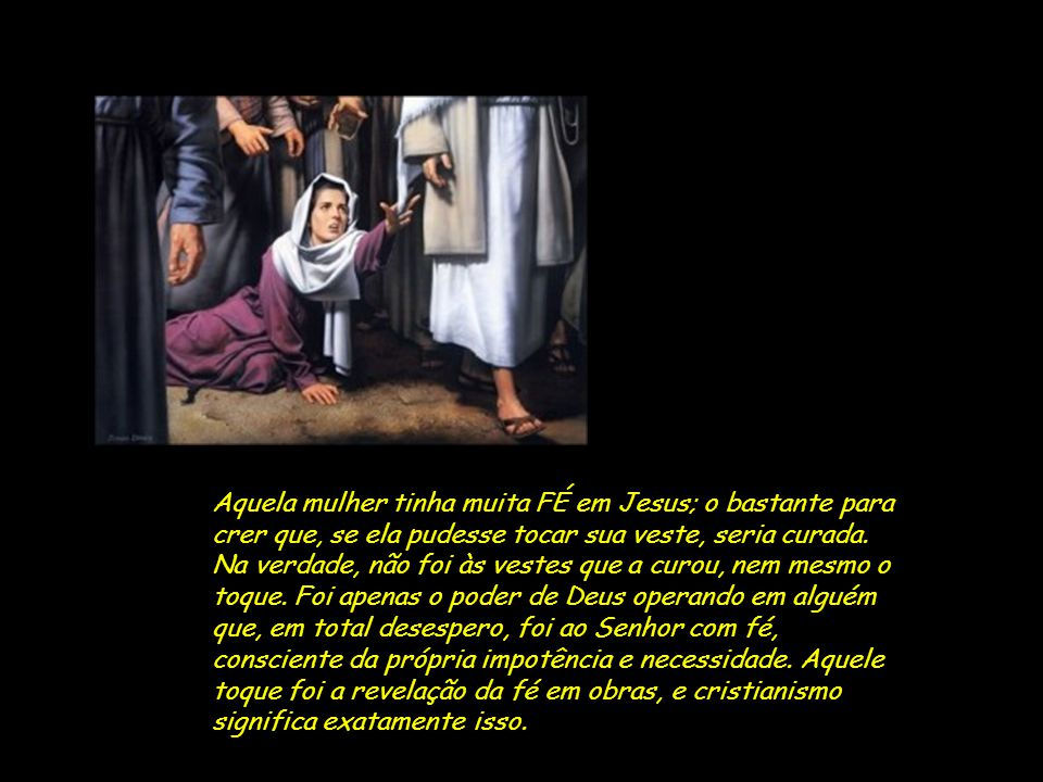 Aquela mulher tinha muita FÉ em Jesus; o bastante para crer que, se ela pudesse tocar sua veste, seria curada.