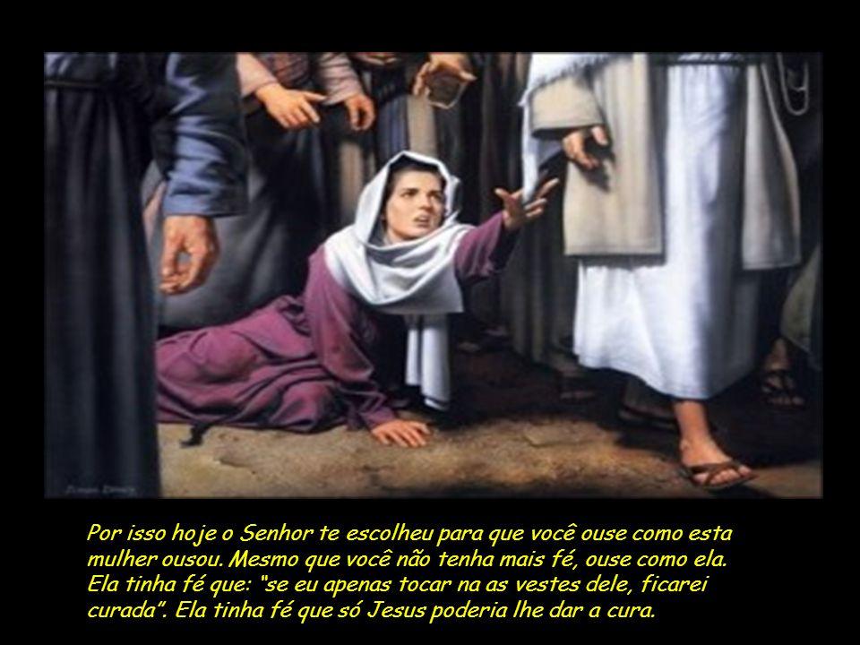Por isso hoje o Senhor te escolheu para que você ouse como esta mulher ousou. Mesmo que você não tenha mais fé, ouse como ela.