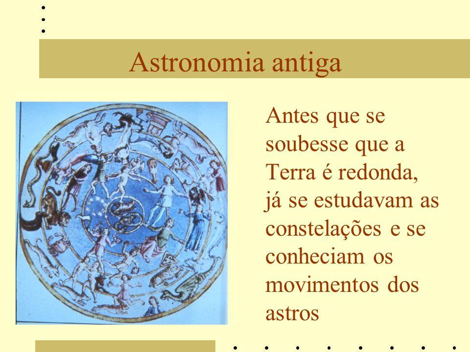 Astronomia antiga Antes que se soubesse que a Terra é redonda, já se estudavam as constelações e se conheciam os movimentos dos astros.