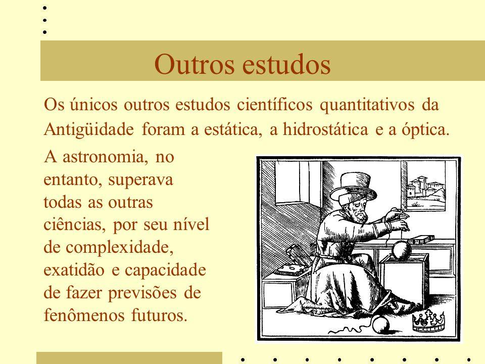 Outros estudos Os únicos outros estudos científicos quantitativos da Antigüidade foram a estática, a hidrostática e a óptica.