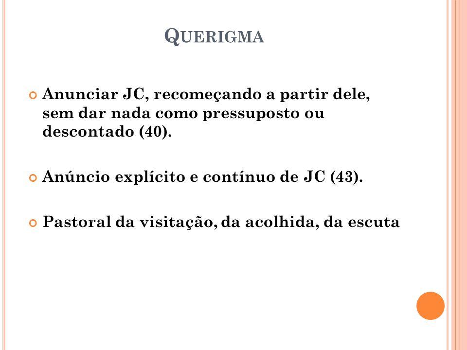 Querigma Anunciar JC, recomeçando a partir dele, sem dar nada como pressuposto ou descontado (40).