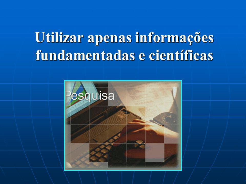 Utilizar apenas informações fundamentadas e científicas