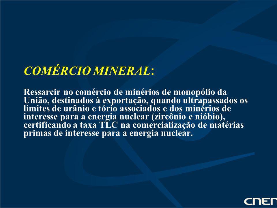 COMÉRCIO MINERAL: Ressarcir no comércio de minérios de monopólio da União, destinados à exportação, quando ultrapassados os limites de urânio e tório associados e dos minérios de interesse para a energia nuclear (zircônio e nióbio), certificando a taxa TLC na comercialização de matérias primas de interesse para a energia nuclear.